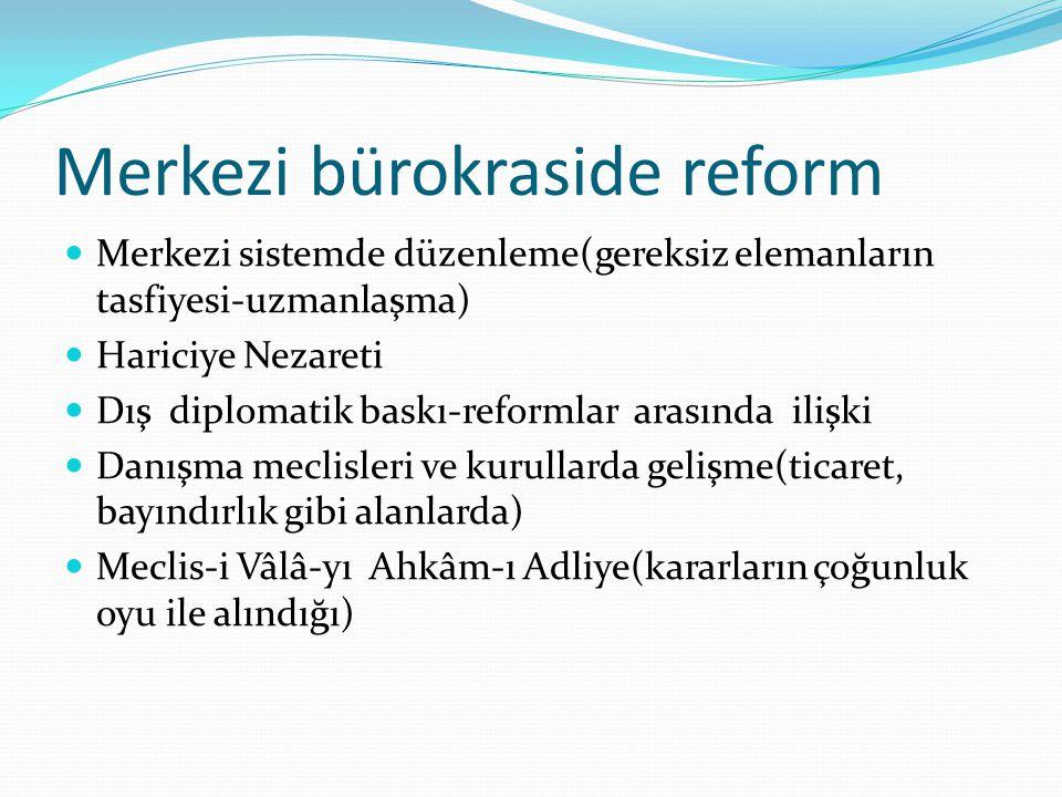 Merkezi bürokraside reform Merkezi sistemde düzenleme(gereksiz elemanların tasfiyesi-uzmanlaşma) Hariciye Nezareti Dış diplomatik baskı-reformlar aras