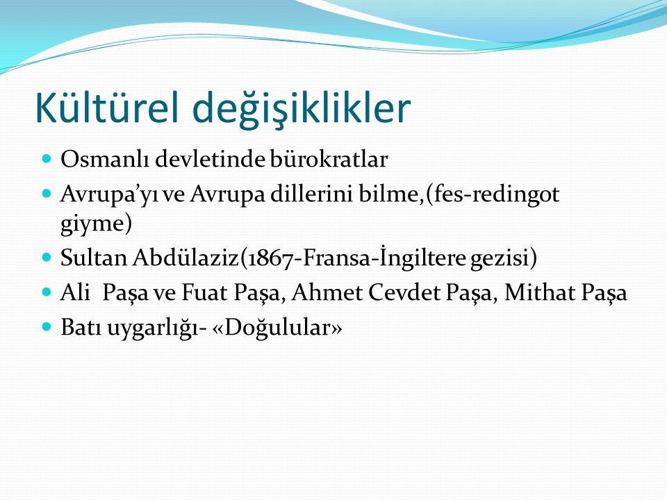 Kültürel değişiklikler Osmanlı devletinde bürokratlar Avrupa'yı ve Avrupa dillerini bilme,(fes-redingot giyme) Sultan Abdülaziz(1867-Fransa-İngiltere