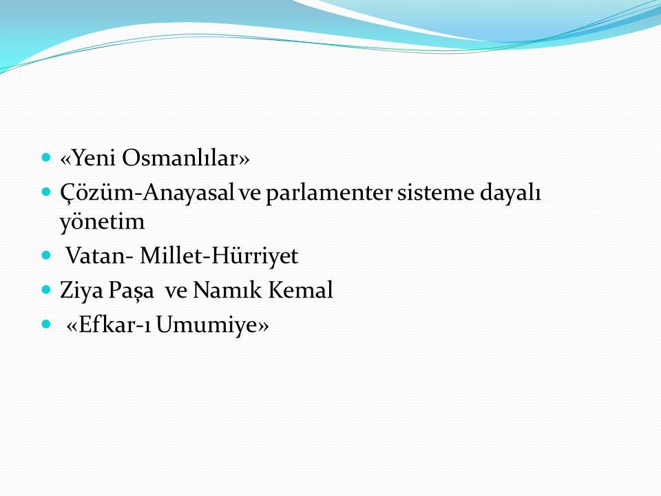 «Yeni Osmanlılar» Çözüm-Anayasal ve parlamenter sisteme dayalı yönetim Vatan- Millet-Hürriyet Ziya Paşa ve Namık Kemal «Efkar-ı Umumiye»