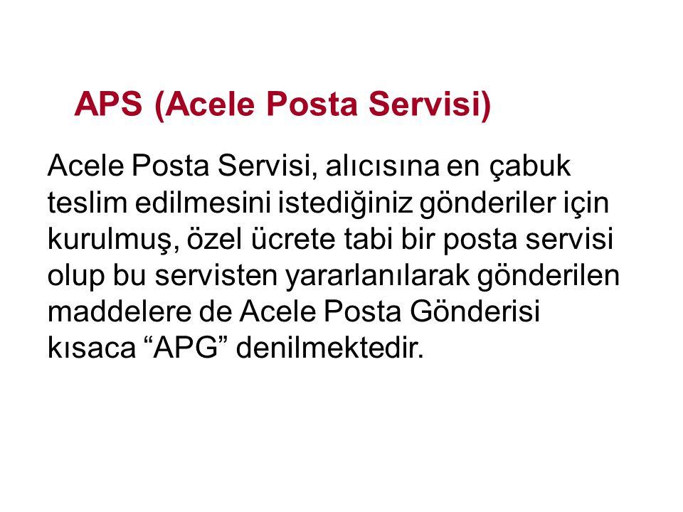 APS (Acele Posta Servisi) Acele Posta Servisi, alıcısına en çabuk teslim edilmesini istediğiniz gönderiler için kurulmuş, özel ücrete tabi bir posta s