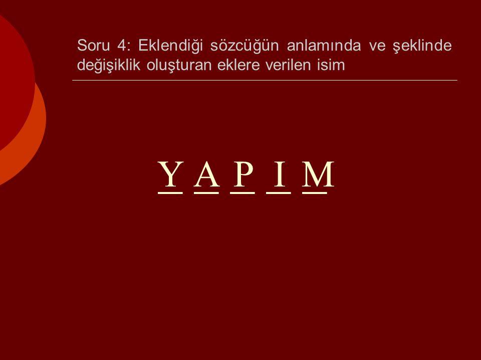 Soru 4: Eklendiği sözcüğün anlamında ve şeklinde değişiklik oluşturan eklere verilen isim _ _ _ _ _ YAPIM