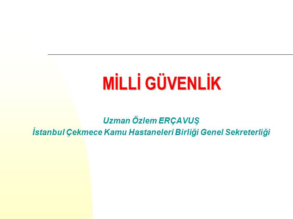 MİLLİ GÜVENLİK MİLLİ GÜVENLİK Uzman Özlem ERÇAVUŞ İstanbul Çekmece Kamu Hastaneleri Birliği Genel Sekreterliği