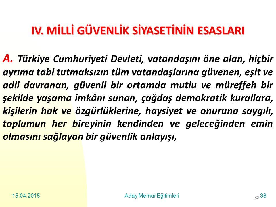 15.04.2015Aday Memur Eğitimleri38 IV. MİLLİ GÜVENLİK SİYASETİNİN ESASLARI A. Türkiye Cumhuriyeti Devleti, vatandaşını öne alan, hiçbir ayrıma tabi tut