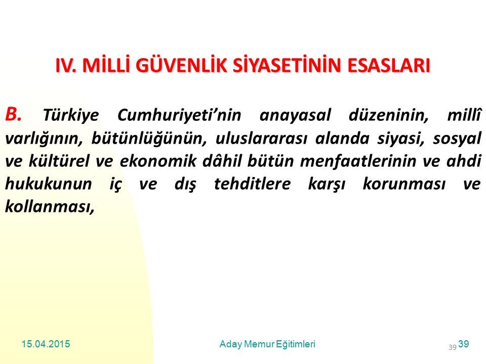 15.04.2015Aday Memur Eğitimleri39 IV. MİLLİ GÜVENLİK SİYASETİNİN ESASLARI B. Türkiye Cumhuriyeti'nin anayasal düzeninin, millî varlığının, bütünlüğünü