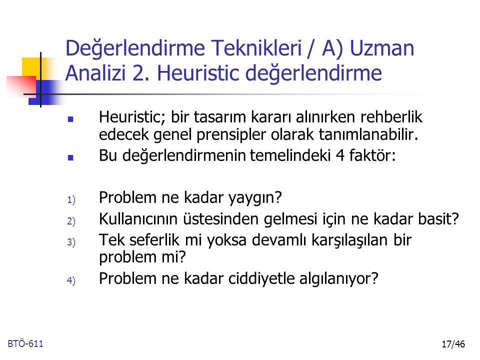 BTÖ-611 17/46 Değerlendirme Teknikleri / A) Uzman Analizi 2. Heuristic değerlendirme Heuristic; bir tasarım kararı alınırken rehberlik edecek genel pr