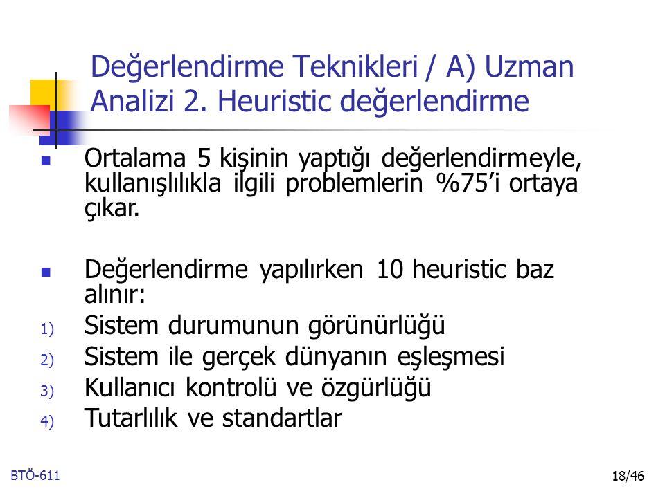 BTÖ-611 18/46 Değerlendirme Teknikleri / A) Uzman Analizi 2. Heuristic değerlendirme Ortalama 5 kişinin yaptığı değerlendirmeyle, kullanışlılıkla ilgi