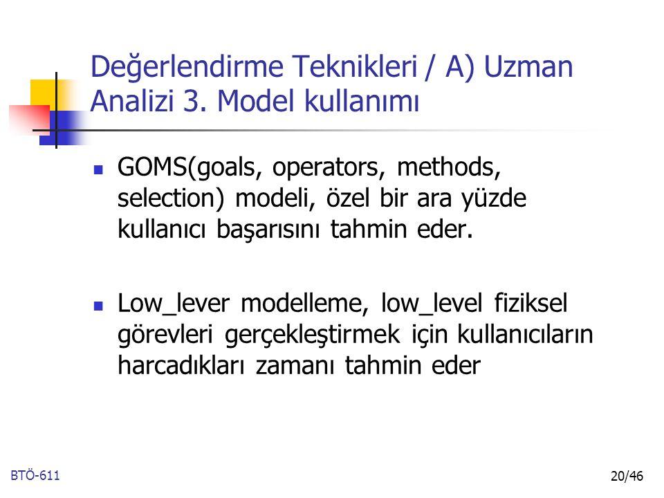 BTÖ-611 20/46 Değerlendirme Teknikleri / A) Uzman Analizi 3. Model kullanımı GOMS(goals, operators, methods, selection) modeli, özel bir ara yüzde kul