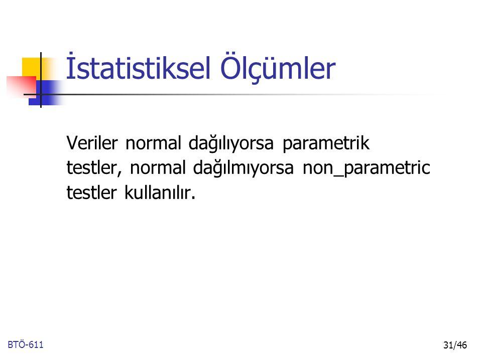 BTÖ-611 31/46 İstatistiksel Ölçümler Veriler normal dağılıyorsa parametrik testler, normal dağılmıyorsa non_parametric testler kullanılır.