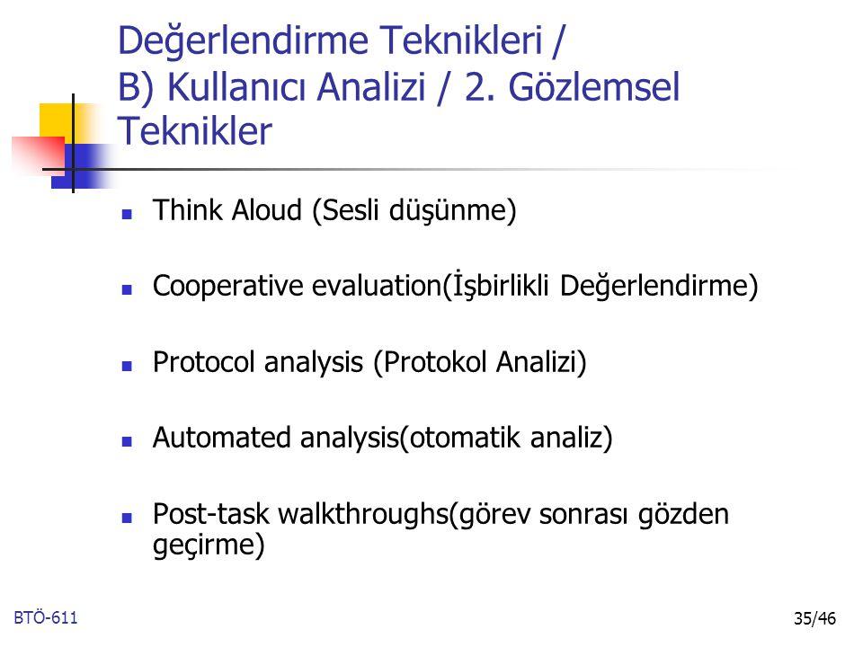 BTÖ-611 35/46 Değerlendirme Teknikleri / B) Kullanıcı Analizi / 2. Gözlemsel Teknikler Think Aloud (Sesli düşünme) Cooperative evaluation(İşbirlikli D
