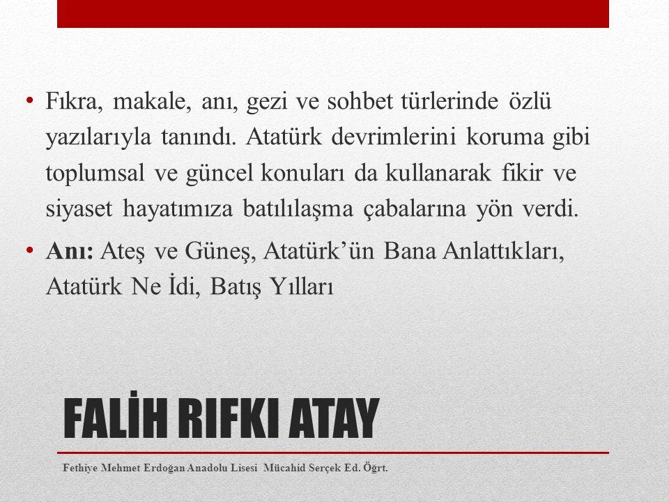 FALİH RIFKI ATAY Fıkra, makale, anı, gezi ve sohbet türlerinde özlü yazılarıyla tanındı. Atatürk devrimlerini koruma gibi toplumsal ve güncel konuları