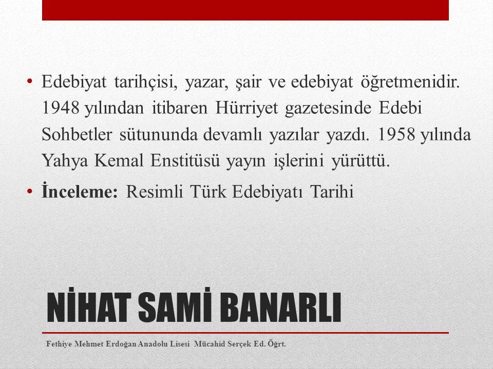 NİHAT SAMİ BANARLI Edebiyat tarihçisi, yazar, şair ve edebiyat öğretmenidir. 1948 yılından itibaren Hürriyet gazetesinde Edebi Sohbetler sütununda dev