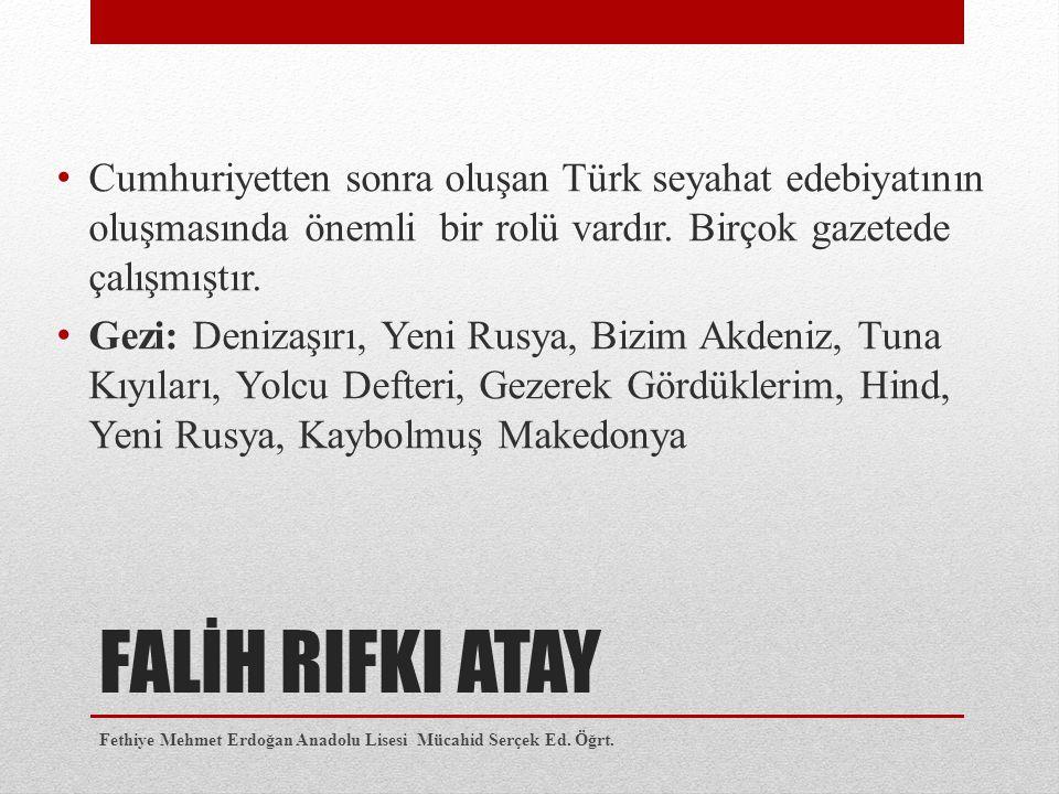 FALİH RIFKI ATAY Cumhuriyetten sonra oluşan Türk seyahat edebiyatının oluşmasında önemli bir rolü vardır. Birçok gazetede çalışmıştır. Gezi: Denizaşır
