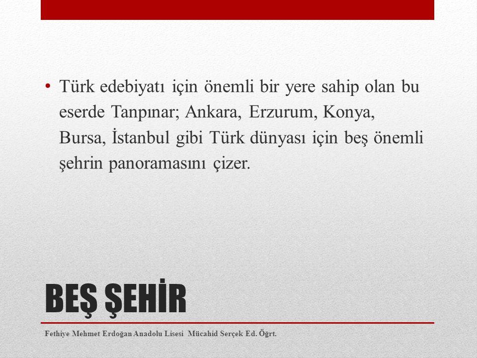 BEŞ ŞEHİR Türk edebiyatı için önemli bir yere sahip olan bu eserde Tanpınar; Ankara, Erzurum, Konya, Bursa, İstanbul gibi Türk dünyası için beş önemli şehrin panoramasını çizer.
