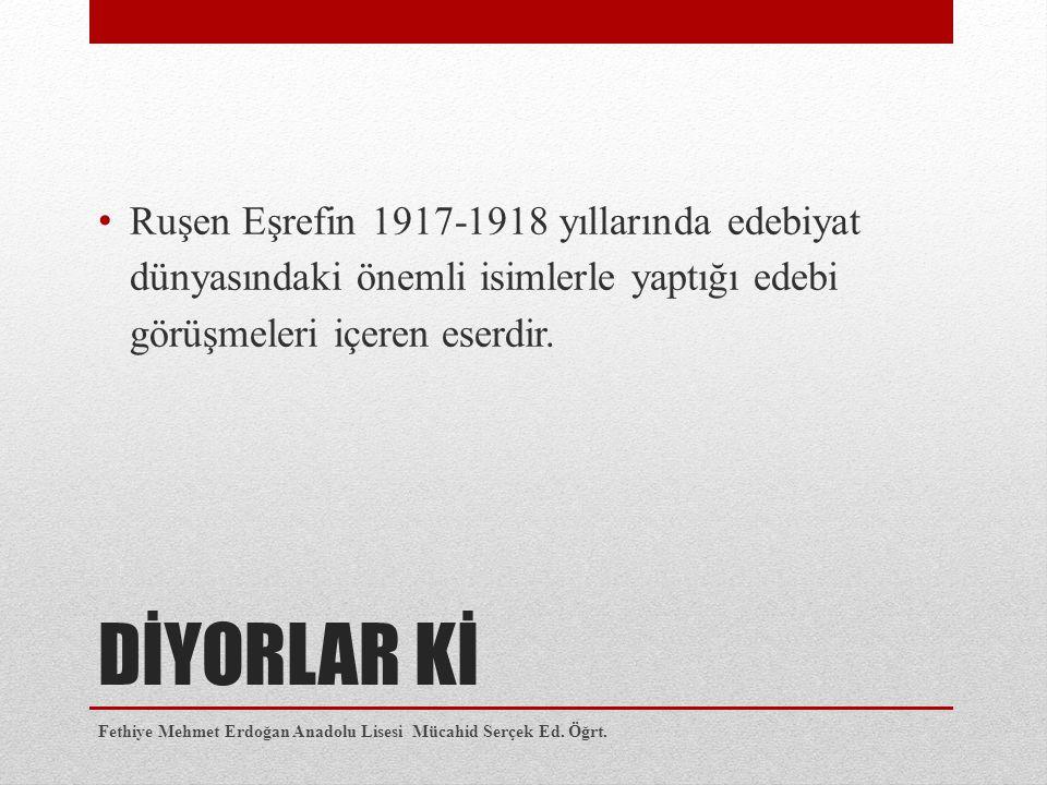 DİYORLAR Kİ Ruşen Eşrefin 1917-1918 yıllarında edebiyat dünyasındaki önemli isimlerle yaptığı edebi görüşmeleri içeren eserdir. Fethiye Mehmet Erdoğ