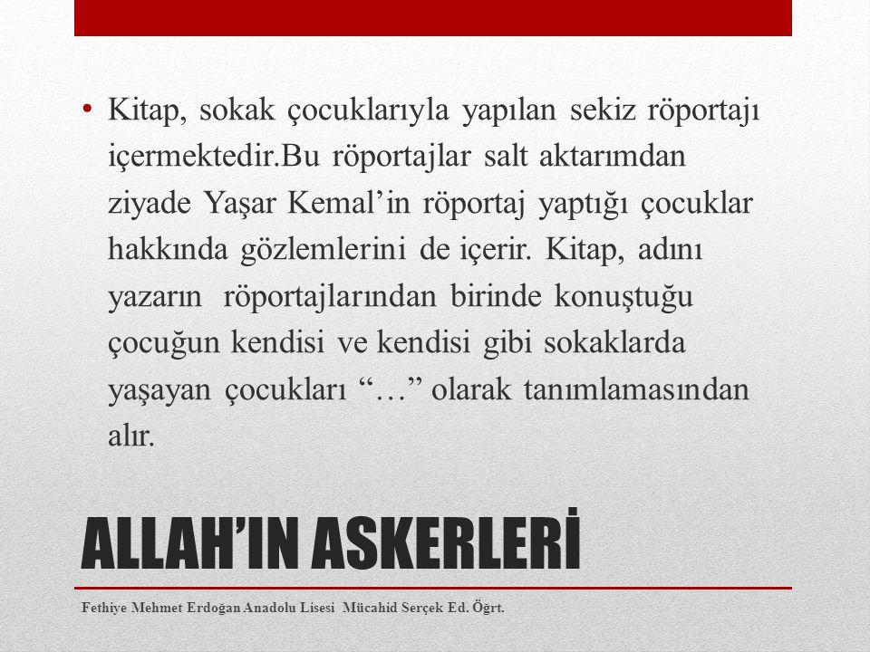 ALLAH'IN ASKERLERİ Kitap, sokak çocuklarıyla yapılan sekiz röportajı içermektedir.Bu röportajlar salt aktarımdan ziyade Yaşar Kemal'in röportaj yaptığı çocuklar hakkında gözlemlerini de içerir.