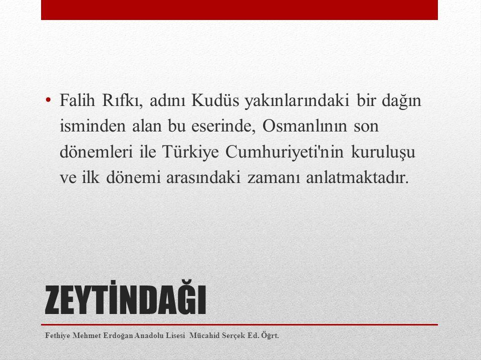 ZEYTİNDAĞI Falih Rıfkı, adını Kudüs yakınlarındaki bir dağın isminden alan bu eserinde, Osmanlının son dönemleri ile Türkiye Cumhuriyeti nin kuruluşu ve ilk dönemi arasındaki zamanı anlatmaktadır.
