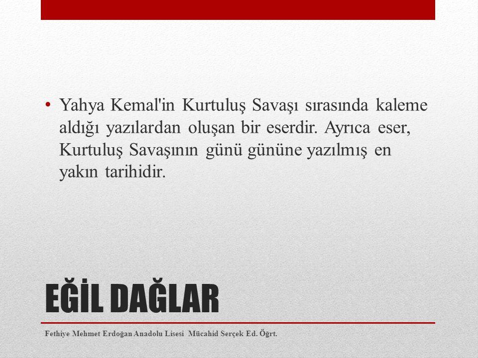 EĞİL DAĞLAR Yahya Kemal'in Kurtuluş Savaşı sırasında kaleme aldığı yazılardan oluşan bir eserdir. Ayrıca eser, Kurtuluş Savaşının günü gününe yazılmı