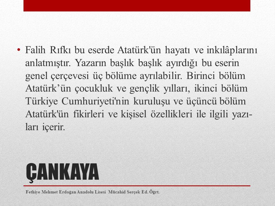 ÇANKAYA Falih Rıfkı bu eserde Atatürk'ün hayatı ve inkılâplarını anlatmıştır. Yazarın başlık başlık ayırdığı bu eserin genel çerçevesi üç bölüme ayrı