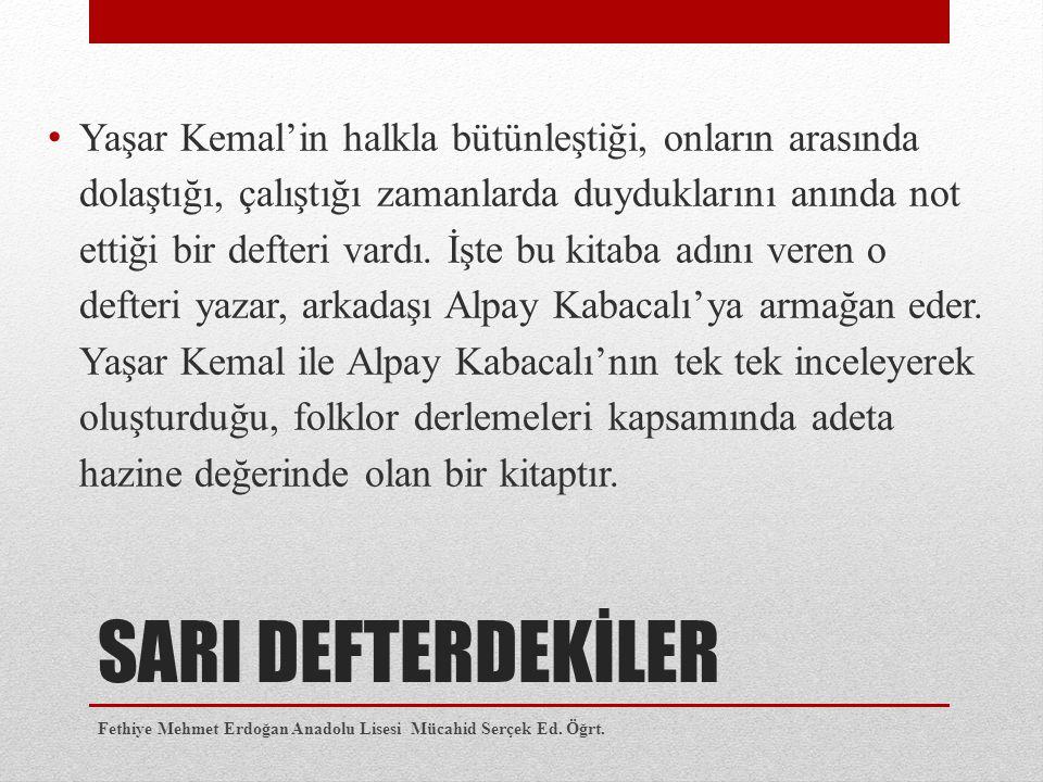 SARI DEFTERDEKİLER Yaşar Kemal'in halkla bütünleştiği, onların arasında dolaştığı, çalıştığı zamanlarda duyduklarını anında not ettiği bir defteri var