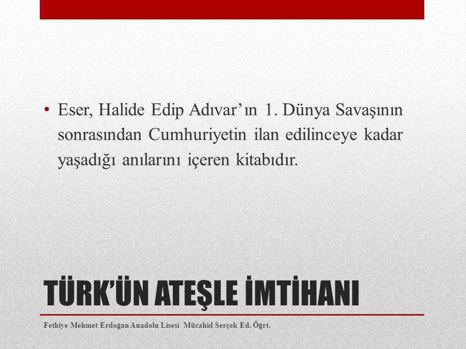 TÜRK'ÜN ATEŞLE İMTİHANI Eser, Halide Edip Adıvar'ın 1.