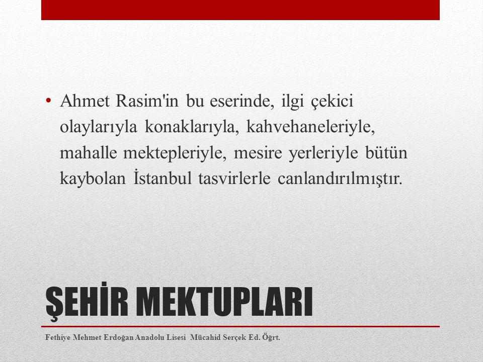 ŞEHİR MEKTUPLARI Ahmet Rasim in bu eserinde, ilgi çekici olaylarıyla konaklarıyla, kahvehaneleriyle, mahalle mektepleriyle, mesire yerleriyle bütün kaybolan İstanbul tasvirlerle canlandırılmıştır.