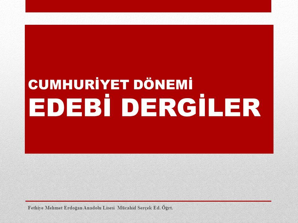 CUMHURİYET DÖNEMİ EDEBİ DERGİLER Fethiye Mehmet Erdoğan Anadolu Lisesi Mücahid Serçek Ed. Öğrt.