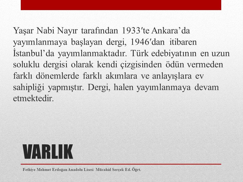 VARLIK Yaşar Nabi Nayır tarafından 1933′te Ankara'da yayımlanmaya başlayan dergi, 1946′dan itibaren İstanbul'da yayımlanmaktadır. Türk edebiyatının en