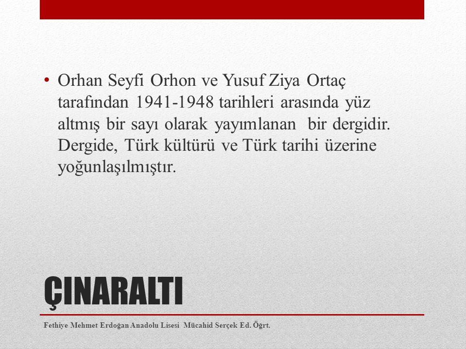ÇINARALTI Orhan Seyfi Orhon ve Yusuf Ziya Ortaç tarafından 1941-1948 tarihleri arasında yüz altmış bir sayı olarak yayımlanan bir dergidir. Dergide, T