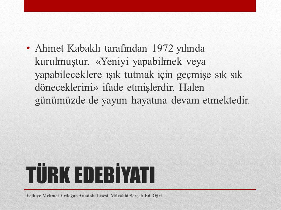 TÜRK EDEBİYATI Ahmet Kabaklı tarafından 1972 yılında kurulmuştur. «Yeniyi yapabilmek veya yapabileceklere ışık tutmak için geçmişe sık sık dönecekleri