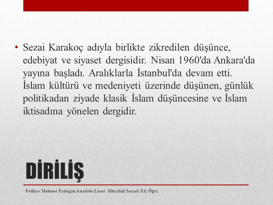 DİRİLİŞ Sezai Karakoç adıyla birlikte zikredilen düşünce, edebiyat ve siyaset dergisidir. Nisan 1960'da Ankara'da yayına başladı. Aralıklarla İstanbul