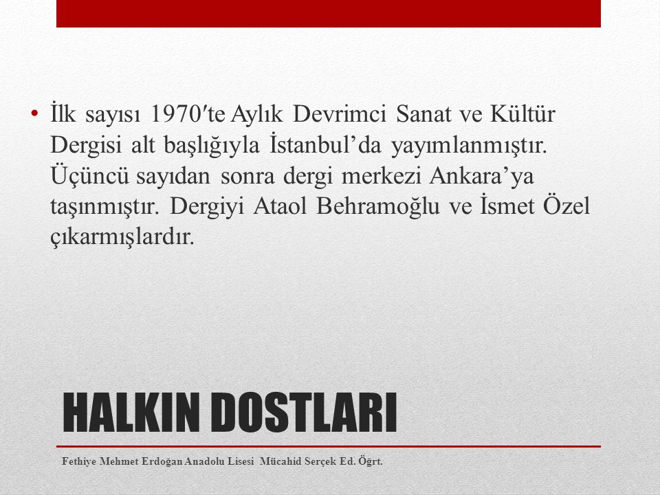 HALKIN DOSTLARI İlk sayısı 1970′te Aylık Devrimci Sanat ve Kültür Dergisi alt başlığıyla İstanbul'da yayımlanmıştır. Üçüncü sayıdan sonra dergi merkez
