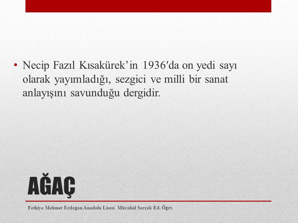 AĞAÇ Necip Fazıl Kısakürek'in 1936′da on yedi sayı olarak yayımladığı, sezgici ve milli bir sanat anlayışını savunduğu dergidir. Fethiye Mehmet Erdoğa