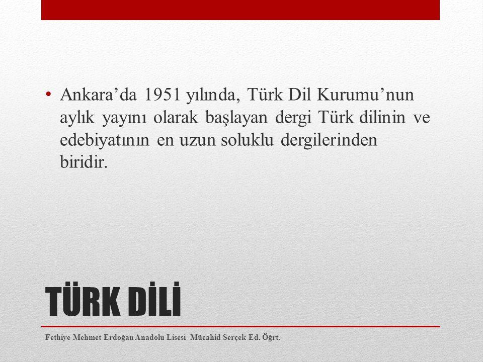 TÜRK DİLİ Ankara'da 1951 yılında, Türk Dil Kurumu'nun aylık yayını olarak başlayan dergi Türk dilinin ve edebiyatının en uzun soluklu dergilerinden bi