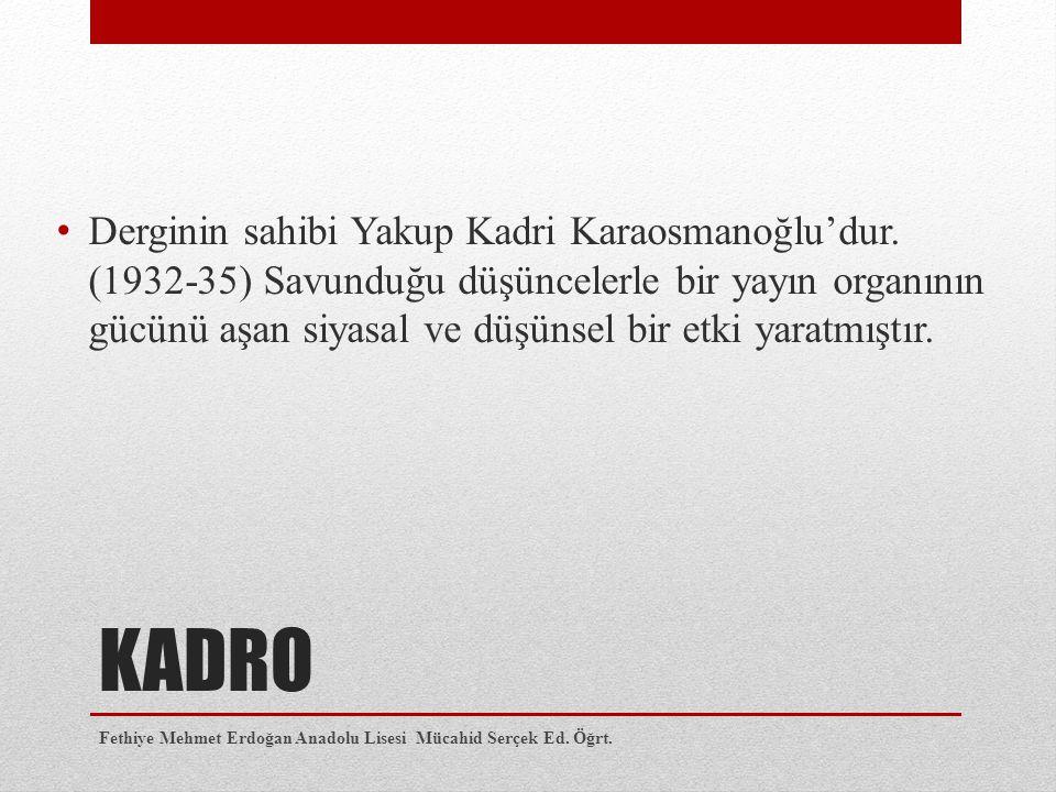 KADRO Derginin sahibi Yakup Kadri Karaosmanoğlu'dur. (1932-35) Savunduğu düşüncelerle bir yayın organının gücünü aşan siyasal ve düşünsel bir etki yar