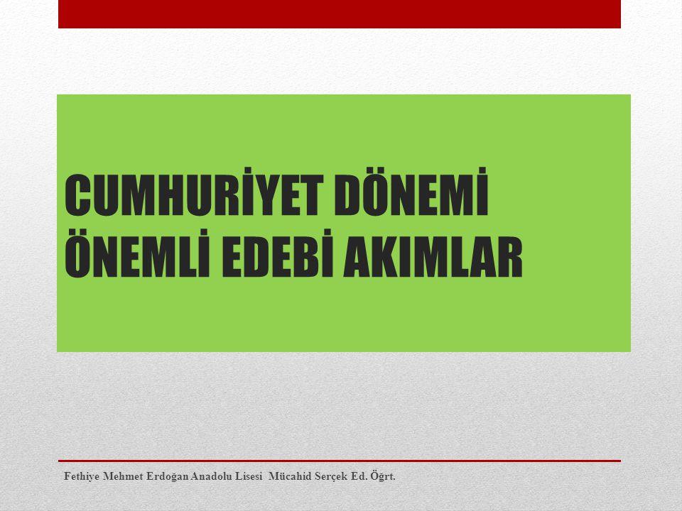 CUMHURİYET DÖNEMİ ÖNEMLİ EDEBİ AKIMLAR Fethiye Mehmet Erdoğan Anadolu Lisesi Mücahid Serçek Ed. Öğrt.
