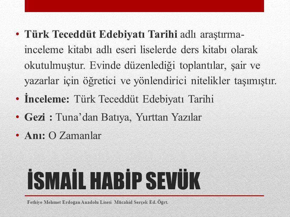 İSMAİL HABİP SEVÜK Türk Teceddüt Edebiyatı Tarihi adlı araştırma- inceleme kitabı adlı eseri liselerde ders kitabı olarak okutulmuştur. Evinde düzenle