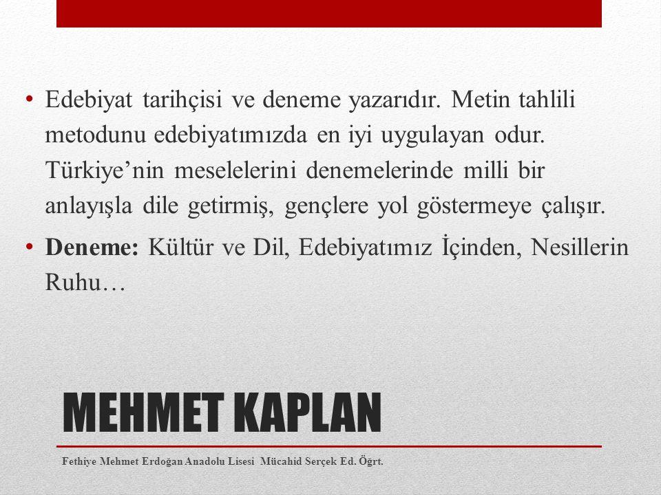 MEHMET KAPLAN Edebiyat tarihçisi ve deneme yazarıdır. Metin tahlili metodunu edebiyatımızda en iyi uygulayan odur. Türkiye'nin meselelerini denemeleri