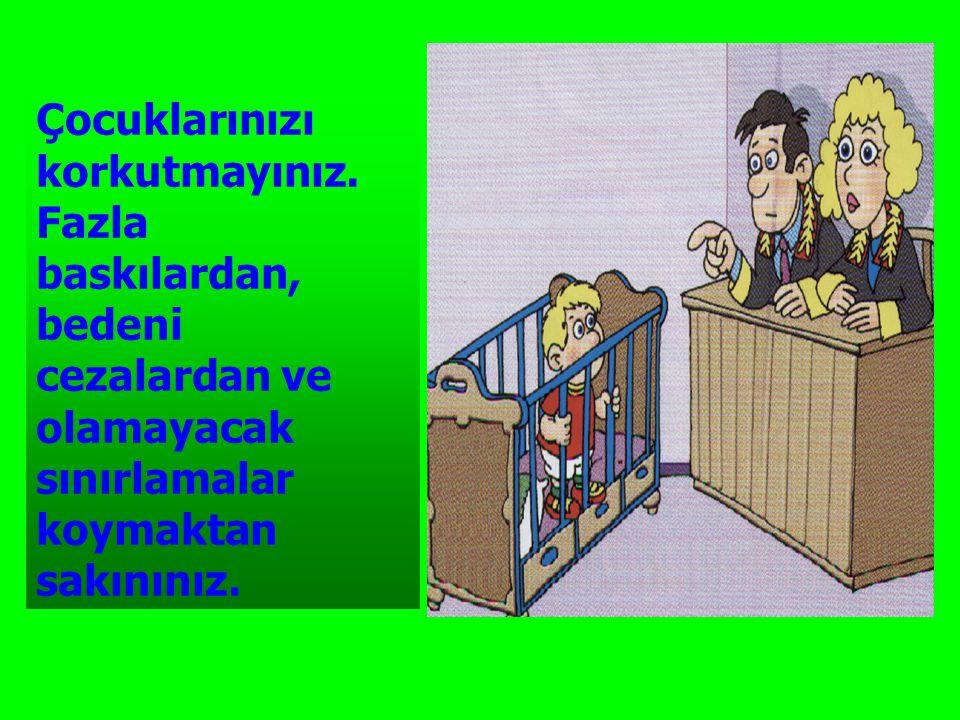 Çocuklarınızı korkutmayınız. Fazla baskılardan, bedeni cezalardan ve olamayacak sınırlamalar koymaktan sakınınız.