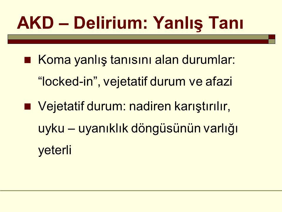 AKD – Delirium: Yanlış Tanı Koma yanlış tanısını alan durumlar: locked-in , vejetatif durum ve afazi Vejetatif durum: nadiren karıştırılır, uyku – uyanıklık döngüsünün varlığı yeterli