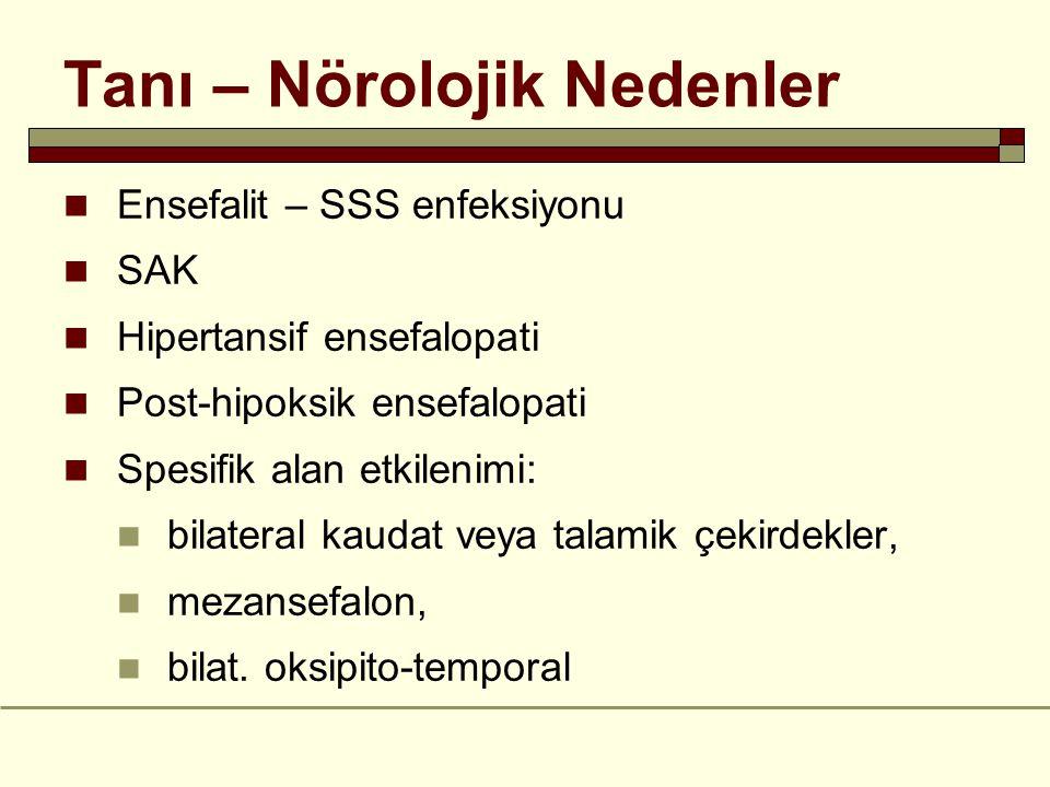 Tanı – Nörolojik Nedenler Ensefalit – SSS enfeksiyonu SAK Hipertansif ensefalopati Post-hipoksik ensefalopati Spesifik alan etkilenimi: bilateral kaudat veya talamik çekirdekler, mezansefalon, bilat.