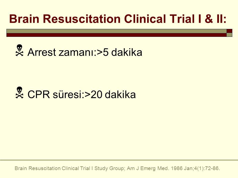 Brain Resuscitation Clinical Trial I & II:  Arrest zamanı:>5 dakika  CPR süresi:>20 dakika Brain Resuscitation Clinical Trial I Study Group; Am J Emerg Med.