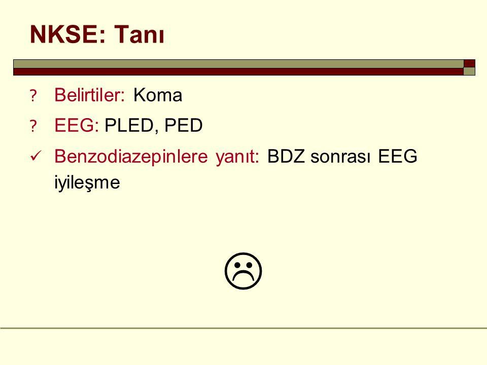 NKSE: Tanı ? Belirtiler: Koma ? EEG: PLED, PED Benzodiazepinlere yanıt: BDZ sonrası EEG iyileşme 