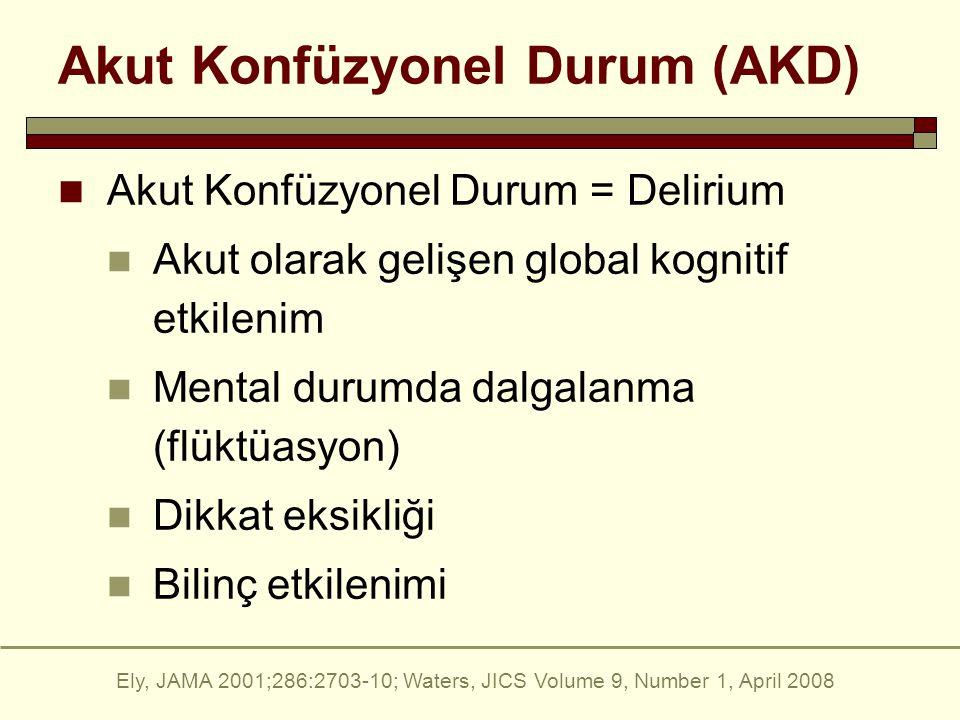 Akut Konfüzyonel Durum (AKD) Akut Konfüzyonel Durum = Delirium Akut olarak gelişen global kognitif etkilenim Mental durumda dalgalanma (flüktüasyon) Dikkat eksikliği Bilinç etkilenimi Ely, JAMA 2001;286:2703-10; Waters, JICS Volume 9, Number 1, April 2008