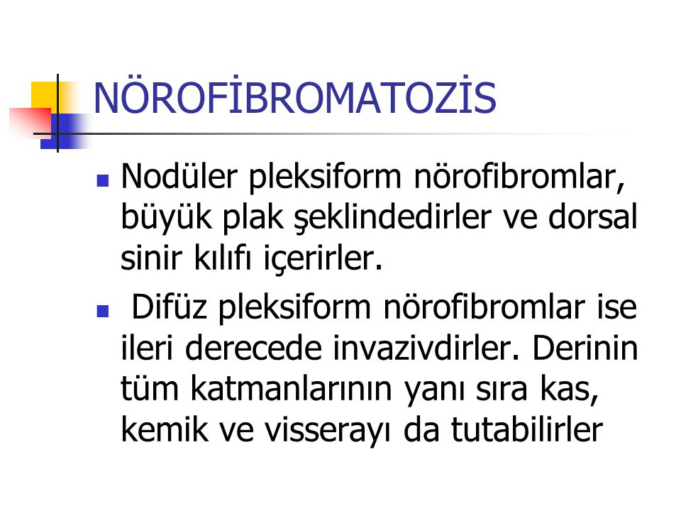 NÖROFİBROMATOZİS Nodüler pleksiform nörofibromlar, büyük plak şeklindedirler ve dorsal sinir kılıfı içerirler. Difüz pleksiform nörofibromlar ise iler