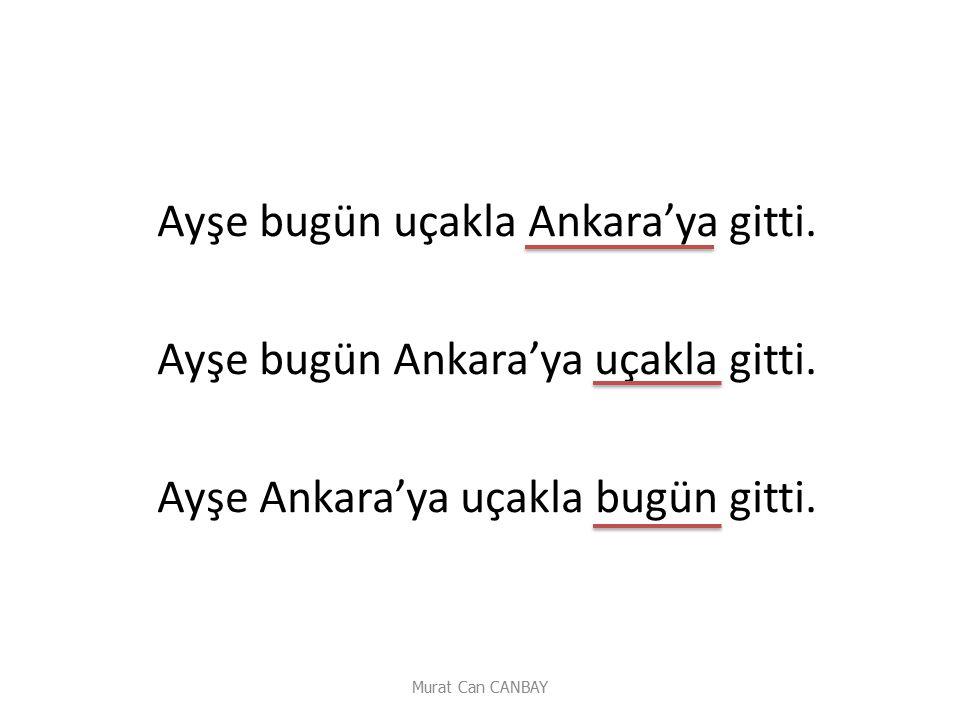 Ayşe bugün uçakla Ankara'ya gitti. Ayşe bugün Ankara'ya uçakla gitti. Ayşe Ankara'ya uçakla bugün gitti.