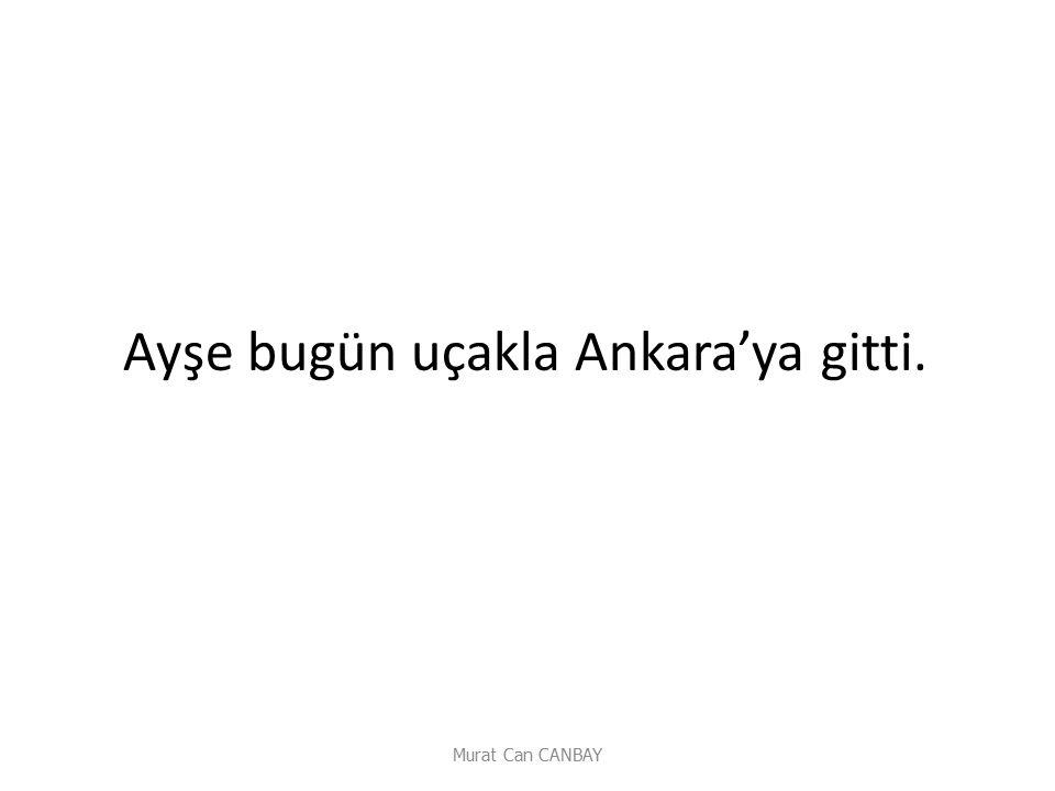 Murat Can CANBAY Ayşe bugün uçakla Ankara'ya gitti.