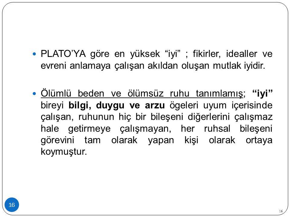 16 PLATO'YA göre en yüksek iyi ; fikirler, idealler ve evreni anlamaya çalışan akıldan oluşan mutlak iyidir.