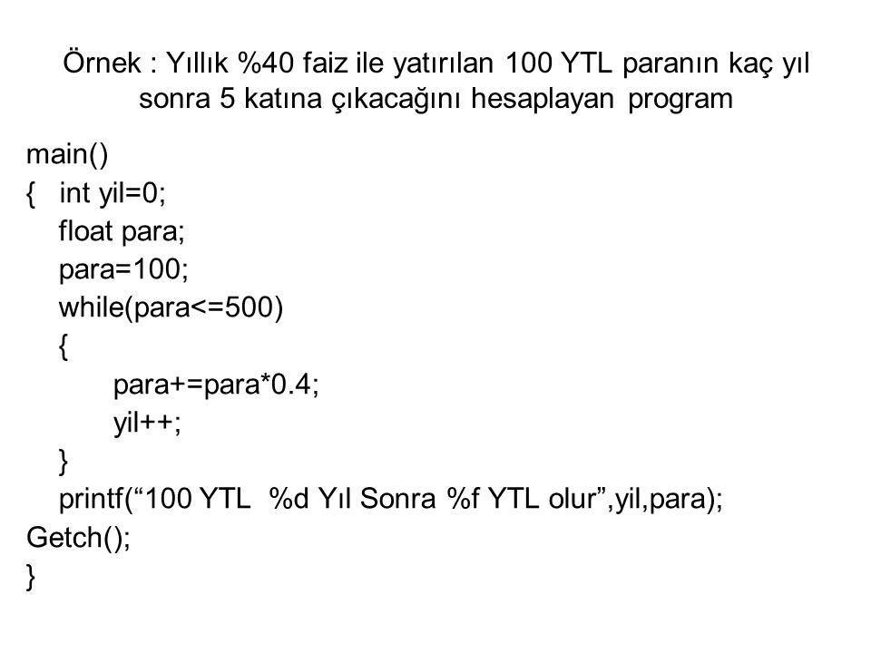 Örnek : Yıllık %40 faiz ile yatırılan 100 YTL paranın kaç yıl sonra 5 katına çıkacağını hesaplayan program main() { int yil=0; float para; para=100; while(para<=500) { para+=para*0.4; yil++; } printf( 100 YTL %d Yıl Sonra %f YTL olur ,yil,para); Getch(); }