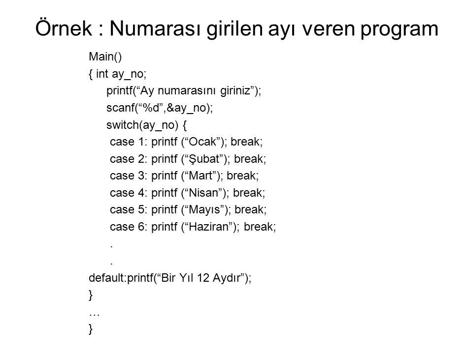 Örnek : Numarası girilen ayı veren program Main() { int ay_no; printf( Ay numarasını giriniz ); scanf( %d ,&ay_no); switch(ay_no) { case 1: printf ( Ocak ); break; case 2: printf ( Şubat ); break; case 3: printf ( Mart ); break; case 4: printf ( Nisan ); break; case 5: printf ( Mayıs ); break; case 6: printf ( Haziran ); break;.