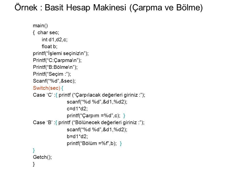 Örnek : Basit Hesap Makinesi (Çarpma ve Bölme) main() { char sec; int d1,d2,c; float b; printf( İşlemi seçiniz\n ); Printf( C:Çarpma\n ); Printf( B:Bölme\n ); Printf( Seçim : ); Scanf( %d ,&sec); Switch(sec) { Case 'C' :{ printf ( Çarpılacak değerleri giriniz : ); scanf( %d %d ,&d1,%d2); c=d1*d2; printf( Çarpım =%d ,c); } Case 'B' :{ printf ( Bölünecek değerleri giriniz : ); scanf( %d %d ,&d1,%d2); b=d1*d2; printf( Bölüm =%f ,b); } } Getch(); }